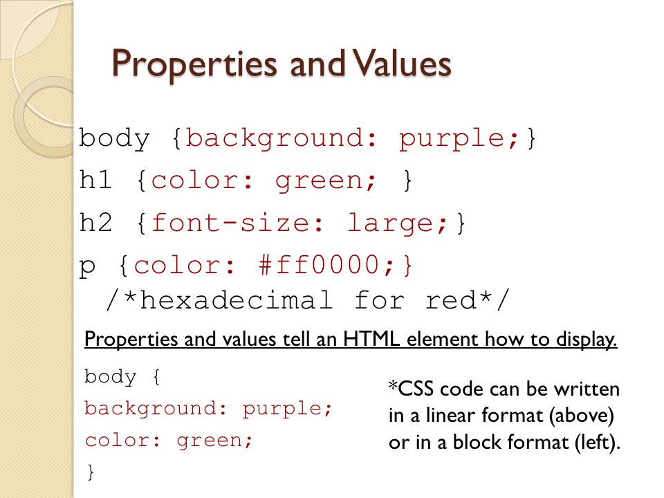 Properties and Values body {background: purple;} h1 {color: green; } h2 {font-size: large;} p {color: #ff0000;} /*hexadecimal for red*/