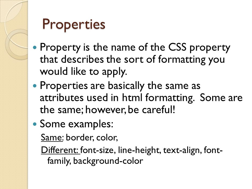Properties Property is the name of the CSS property that describes the sort of formatting you would like to apply.