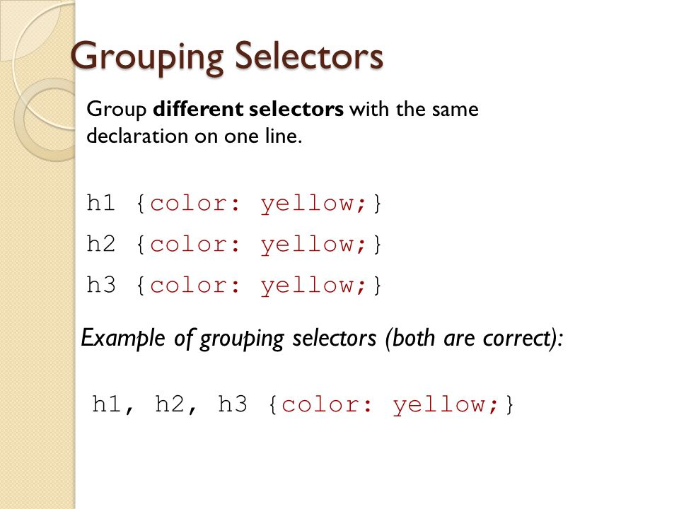 Grouping Selectors h1 {color: yellow;} h2 {color: yellow;}