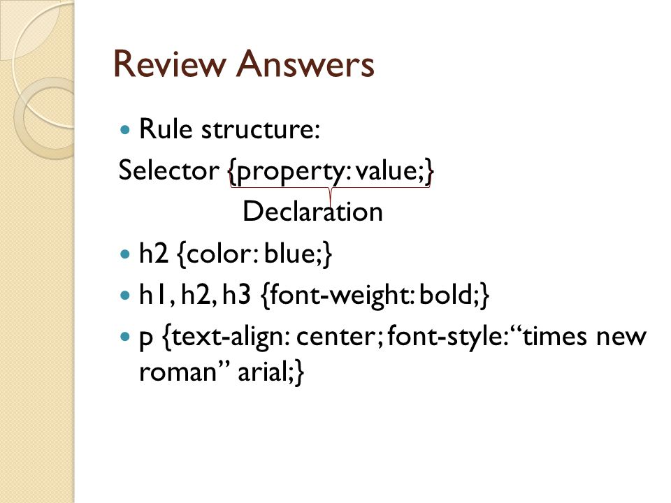 Review Answers Rule structure: Selector {property: value;} Declaration