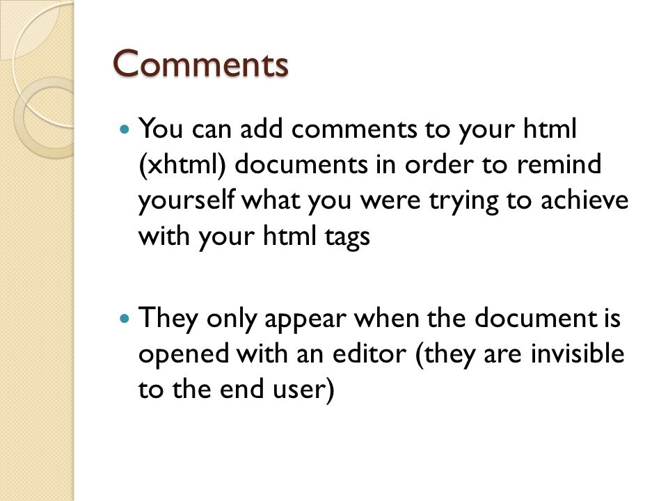 Comments You can add comments to your html (xhtml) documents in order to remind yourself what you were trying to achieve with your html tags.