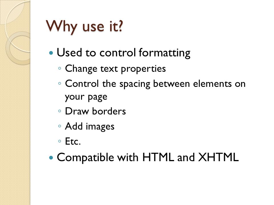 Why use it Used to control formatting Compatible with HTML and XHTML