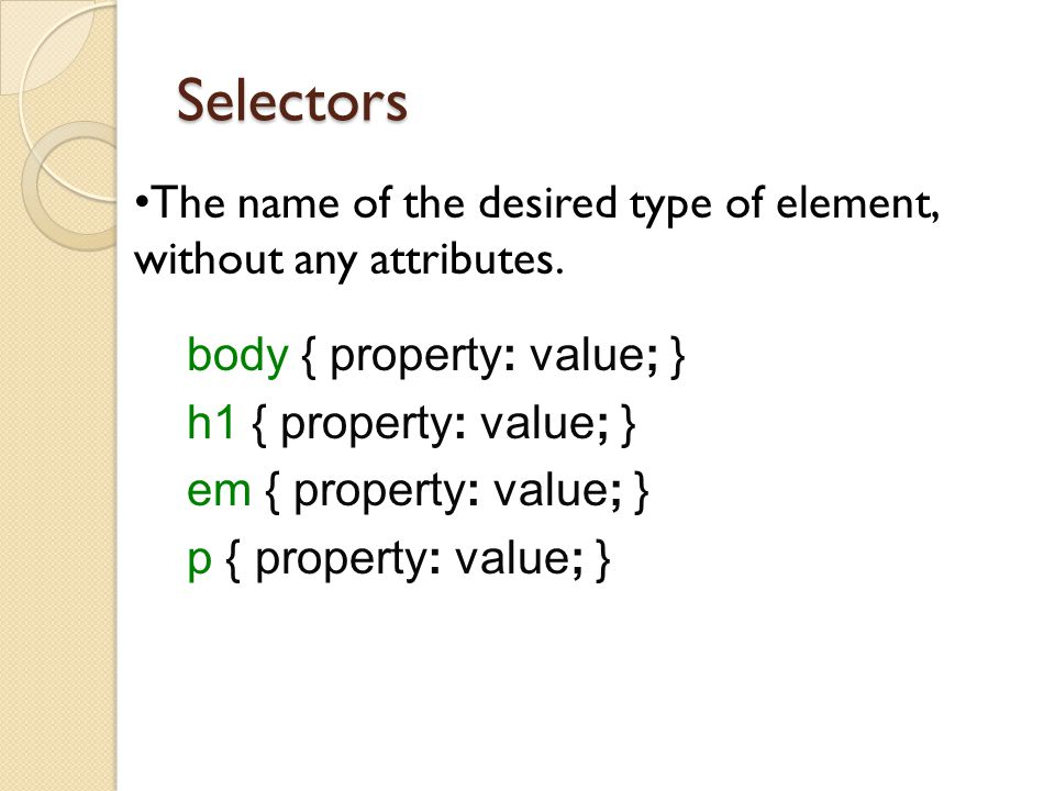 Selectors The name of the desired type of element, without any attributes. body { property: value; }