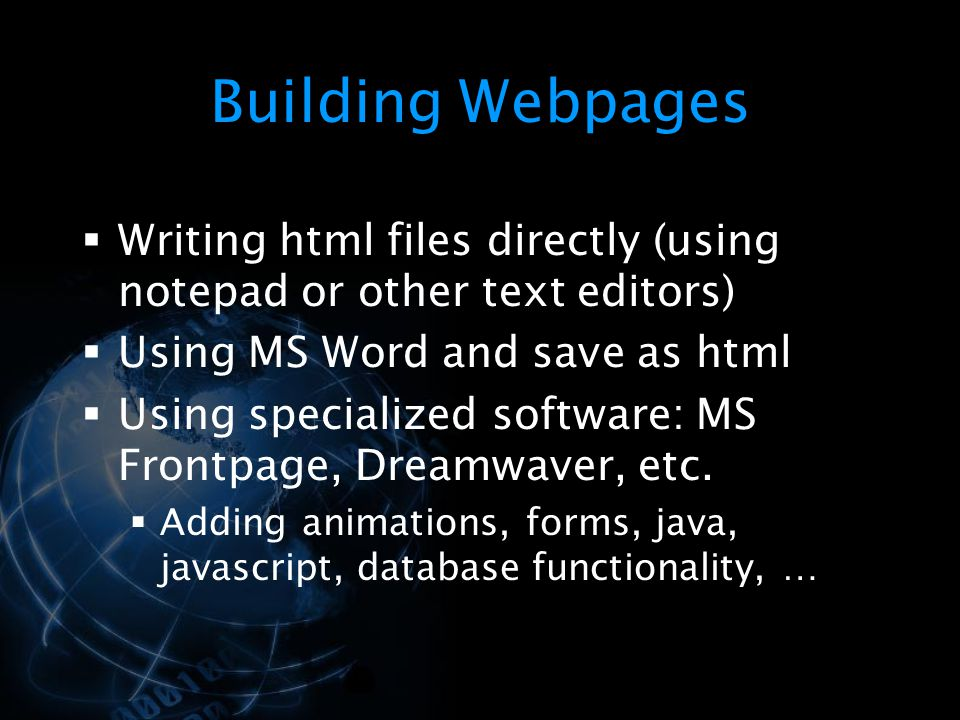 Building Webpages Writing html files directly (using notepad or other text editors) Using MS Word and save as html.