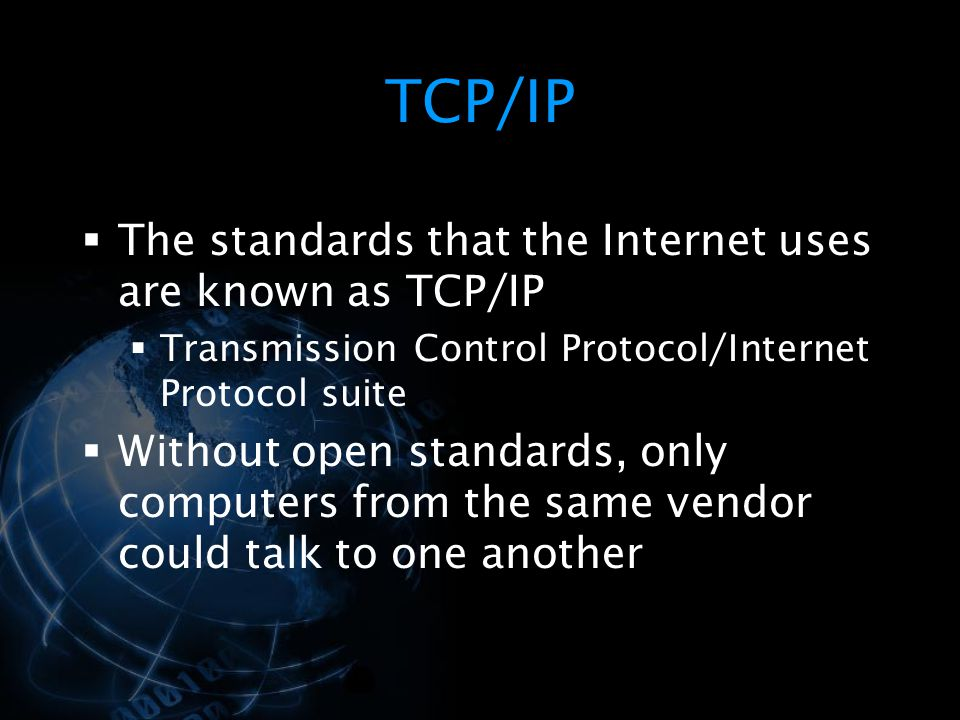 TCP/IP The standards that the Internet uses are known as TCP/IP