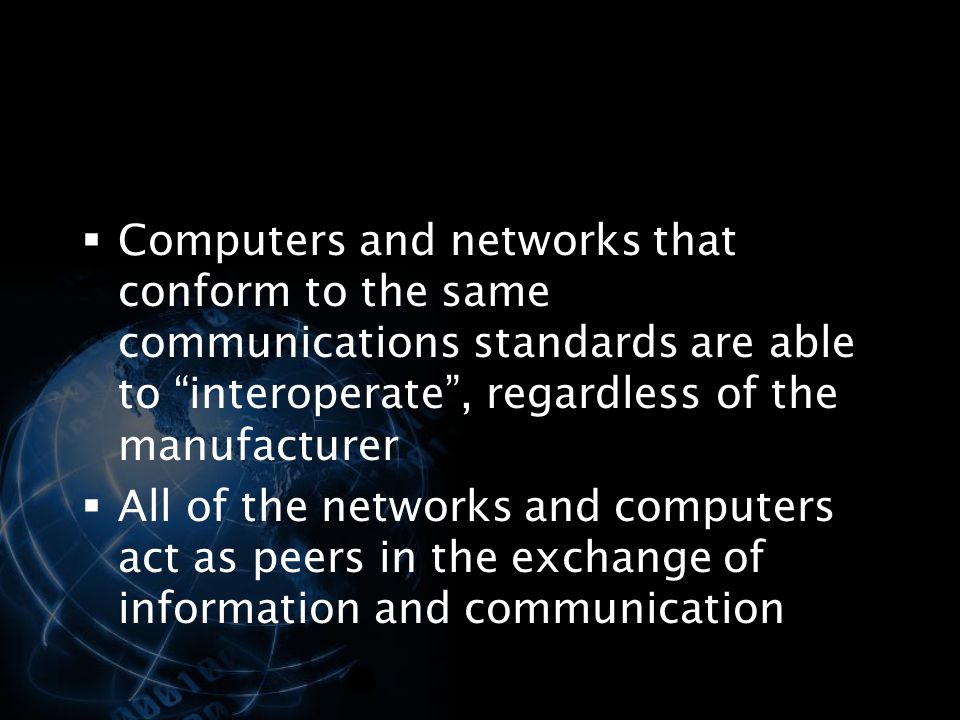 Computers and networks that conform to the same communications standards are able to interoperate , regardless of the manufacturer