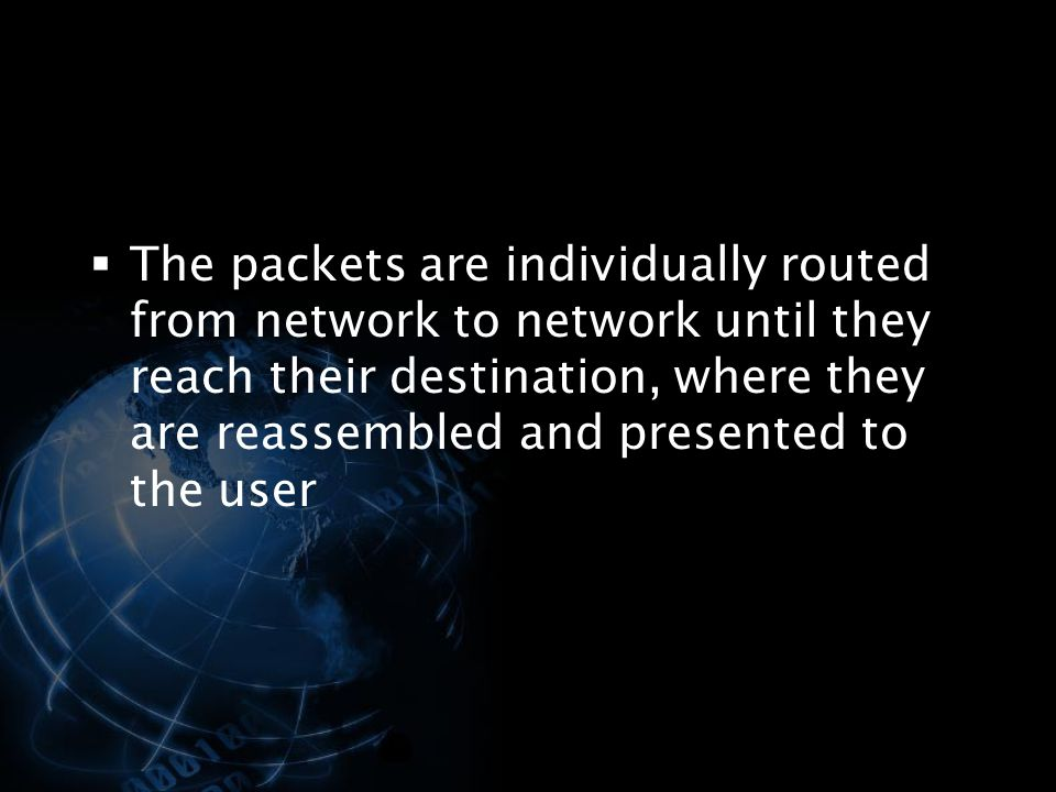 The packets are individually routed from network to network until they reach their destination, where they are reassembled and presented to the user