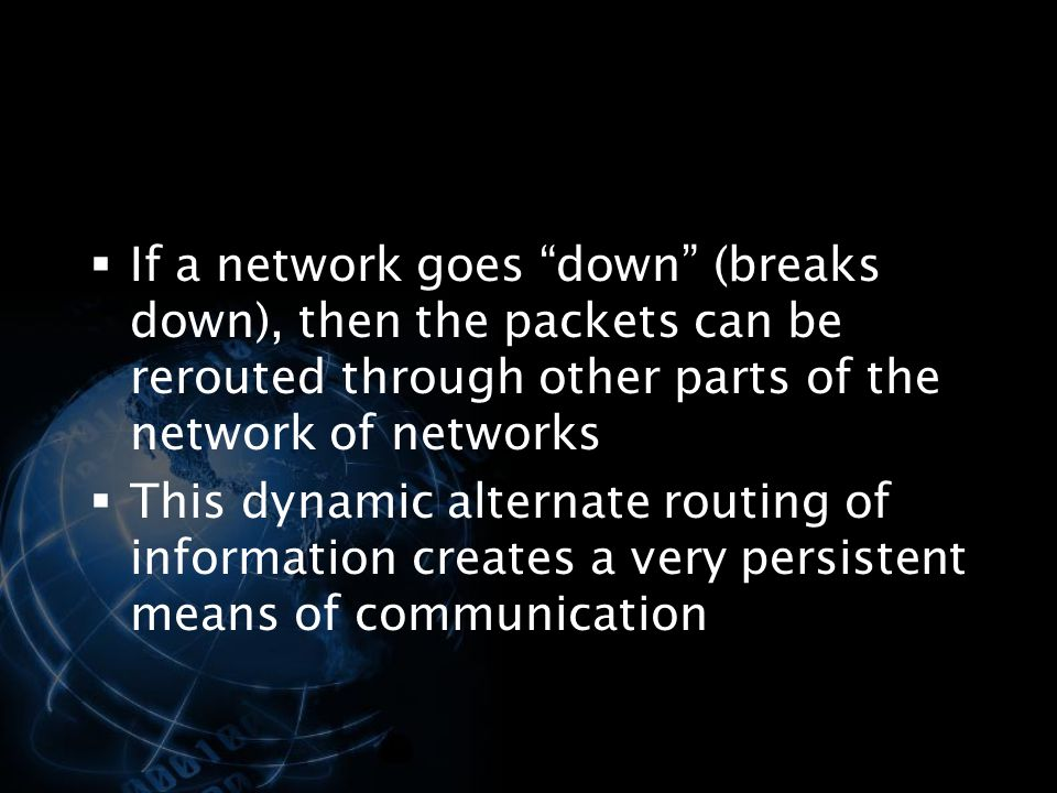 If a network goes down (breaks down), then the packets can be rerouted through other parts of the network of networks