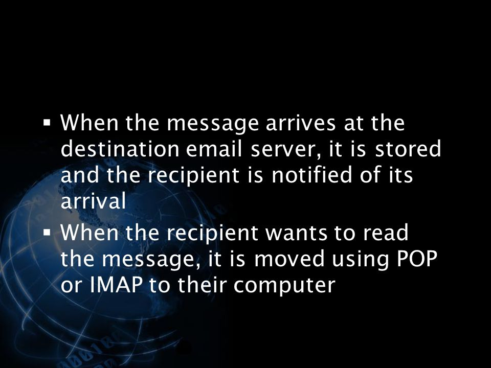 When the message arrives at the destination email server, it is stored and the recipient is notified of its arrival