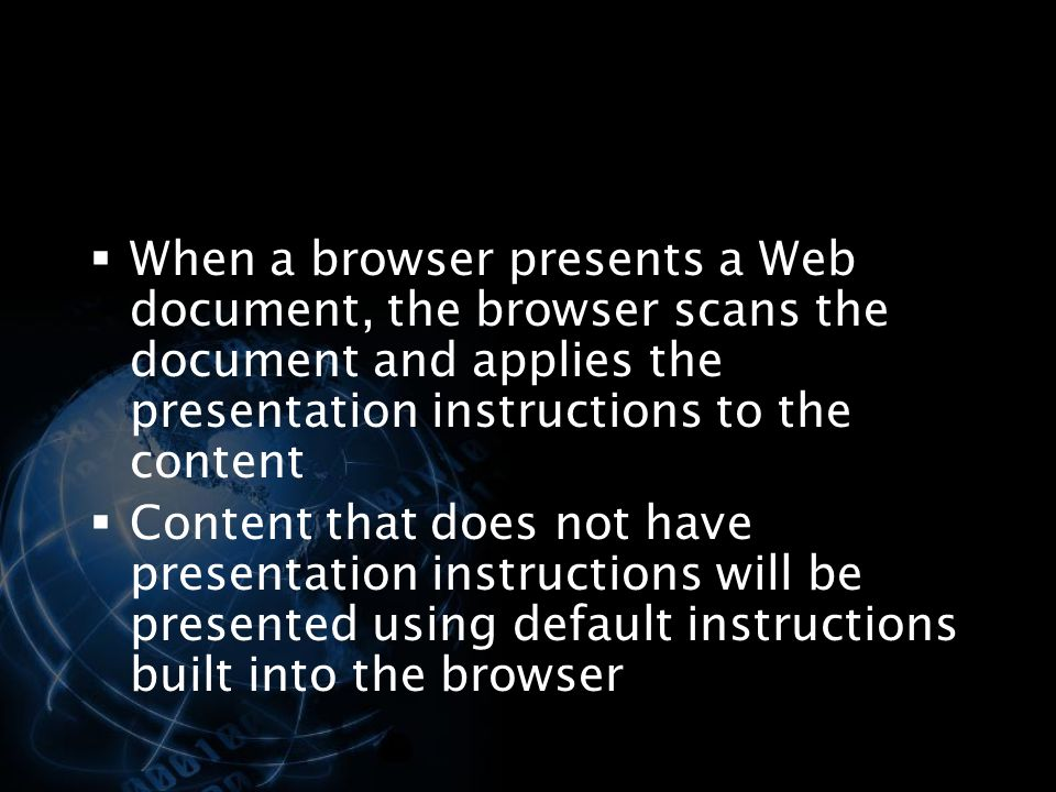 When a browser presents a Web document, the browser scans the document and applies the presentation instructions to the content