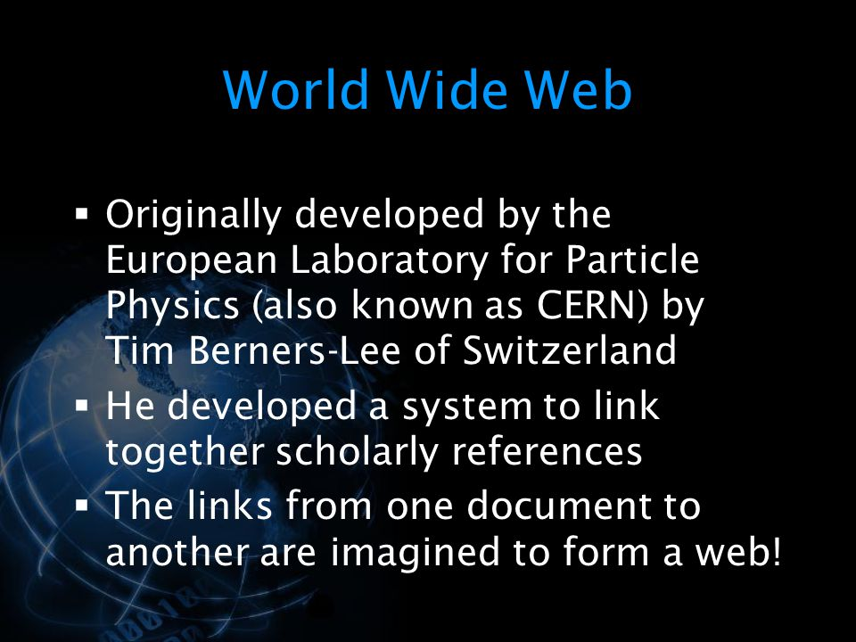 World Wide Web Originally developed by the European Laboratory for Particle Physics (also known as CERN) by Tim Berners-Lee of Switzerland.
