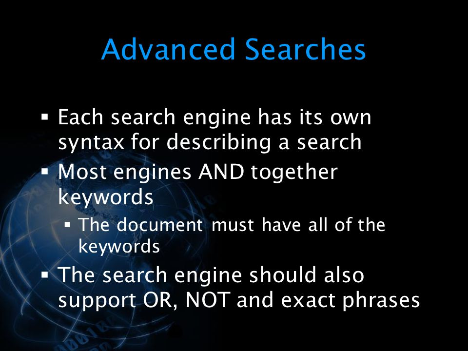 Advanced Searches Each search engine has its own syntax for describing a search. Most engines AND together keywords.