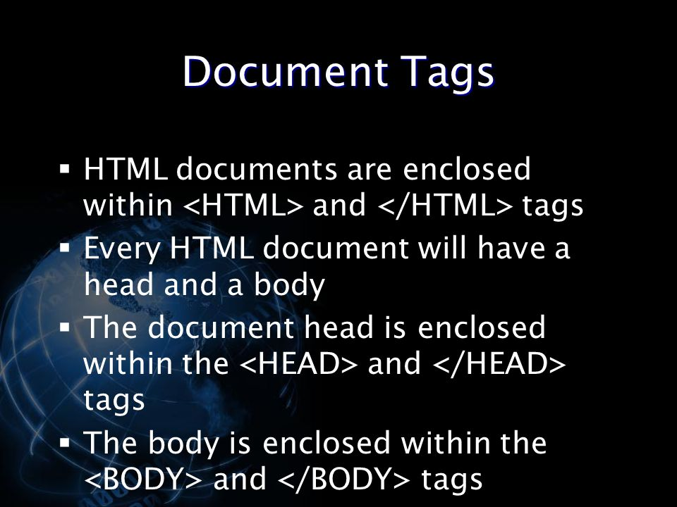 Document Tags HTML documents are enclosed within <HTML> and </HTML> tags. Every HTML document will have a head and a body.