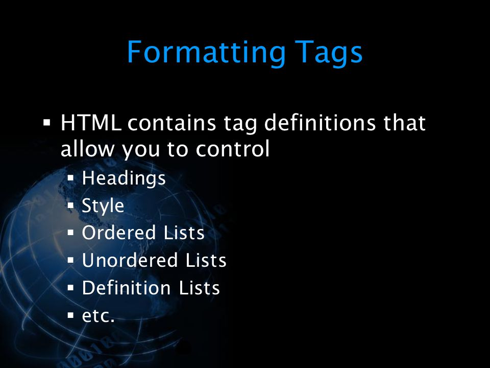 Formatting Tags HTML contains tag definitions that allow you to control. Headings. Style. Ordered Lists.