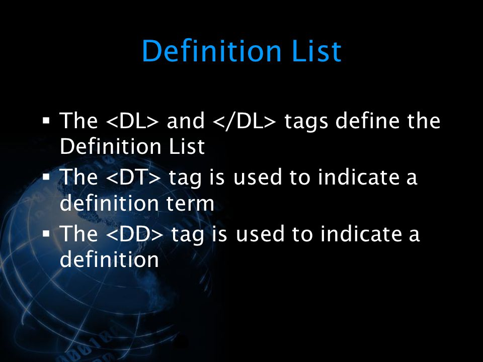 Definition List The <DL> and </DL> tags define the Definition List. The <DT> tag is used to indicate a definition term.