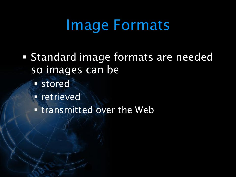 Image Formats Standard image formats are needed so images can be