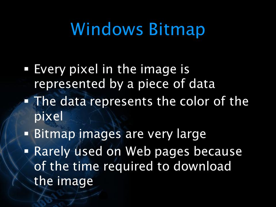 Windows Bitmap Every pixel in the image is represented by a piece of data. The data represents the color of the pixel.