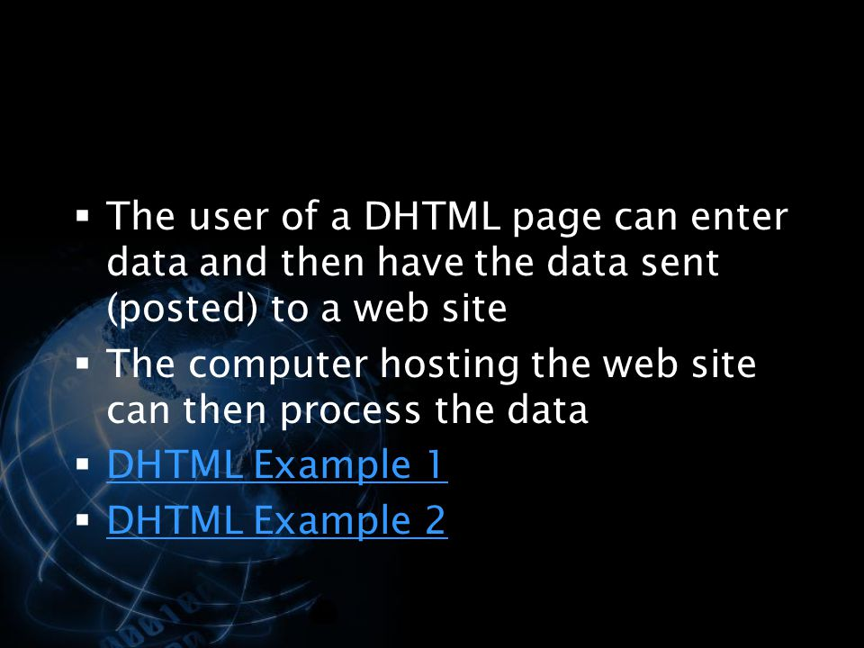 The user of a DHTML page can enter data and then have the data sent (posted) to a web site