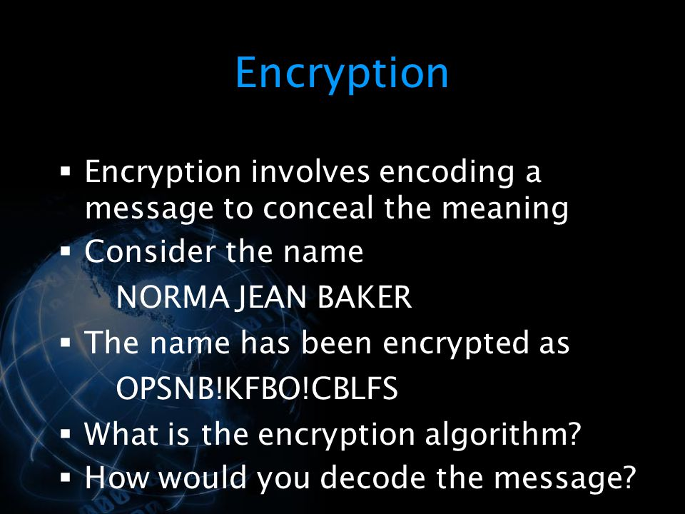 Encryption Encryption involves encoding a message to conceal the meaning. Consider the name. NORMA JEAN BAKER.