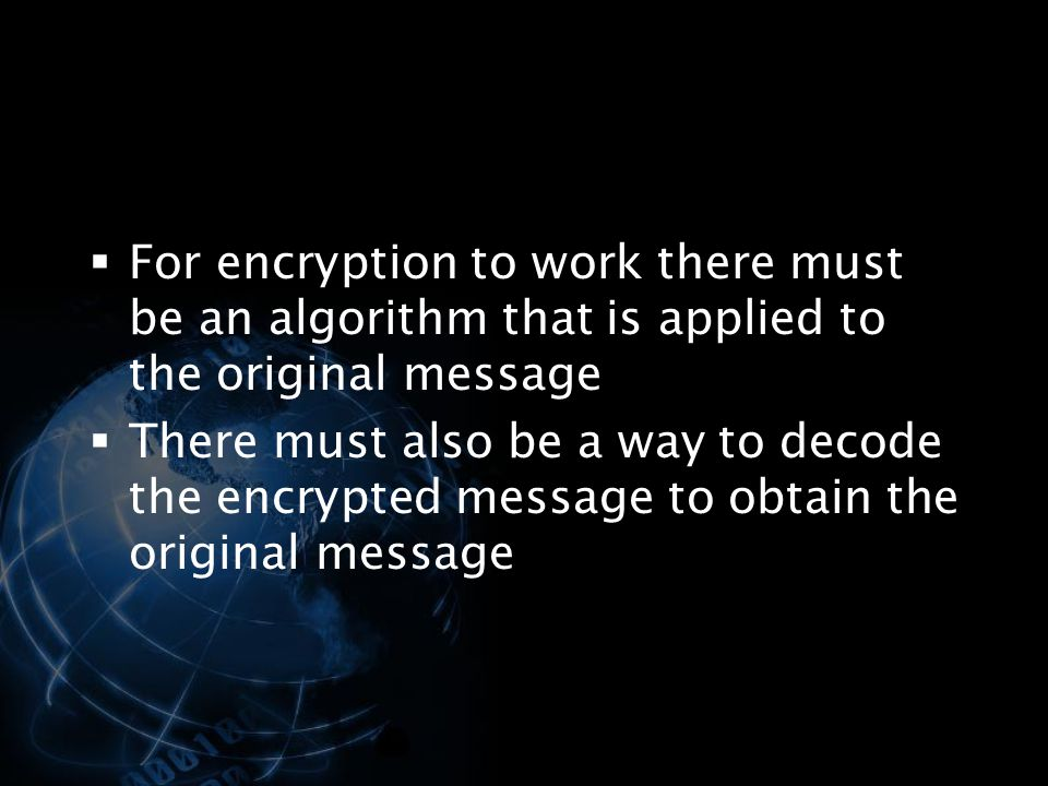 For encryption to work there must be an algorithm that is applied to the original message