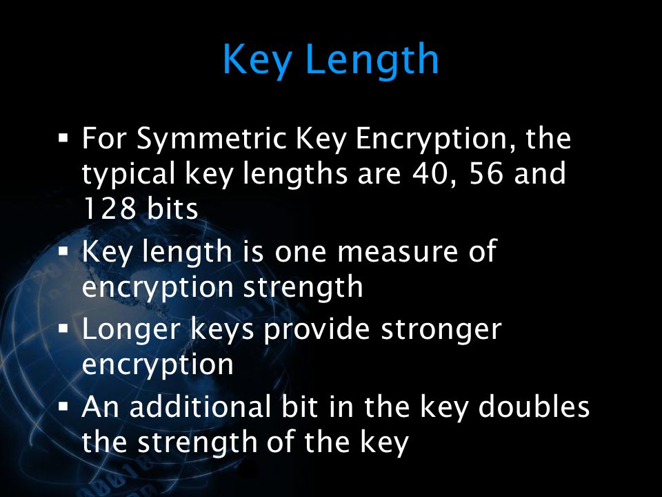 Key Length For Symmetric Key Encryption, the typical key lengths are 40, 56 and 128 bits. Key length is one measure of encryption strength.