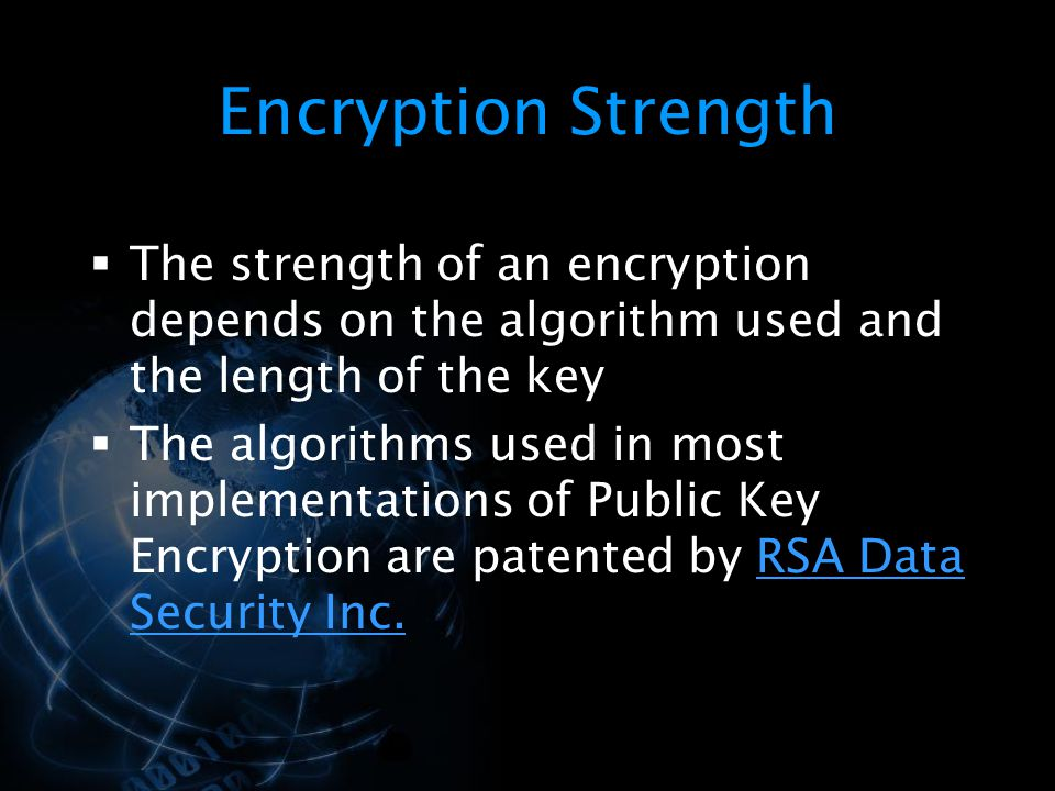 Encryption Strength The strength of an encryption depends on the algorithm used and the length of the key.