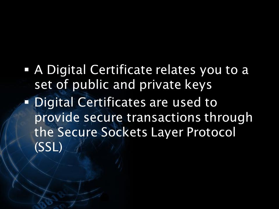 A Digital Certificate relates you to a set of public and private keys
