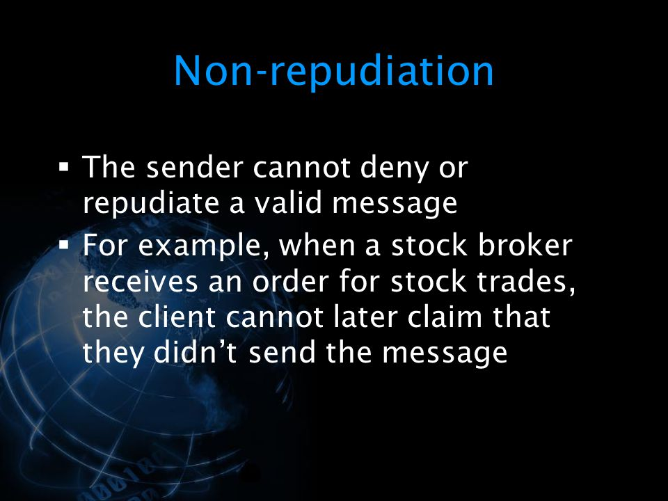 Non-repudiation The sender cannot deny or repudiate a valid message