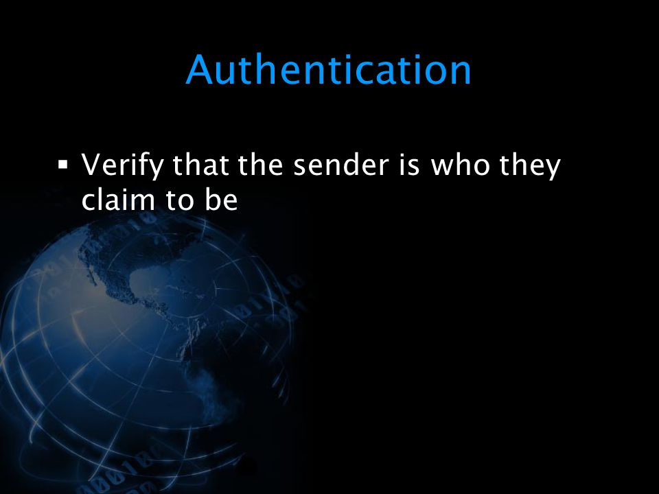 Authentication Verify that the sender is who they claim to be