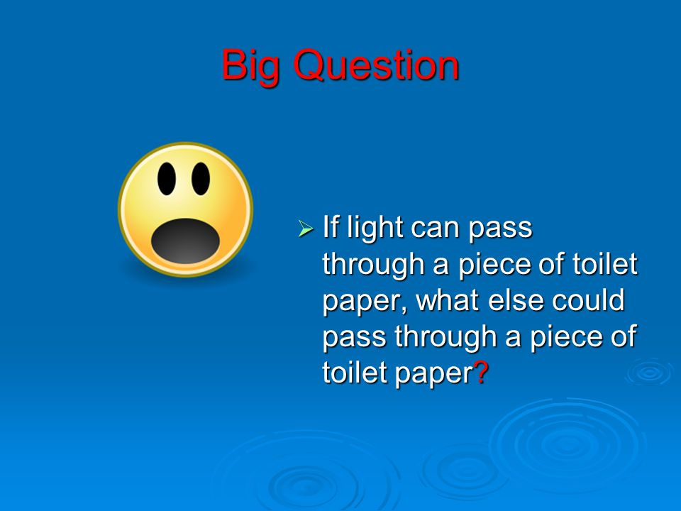 Big Question If light can pass through a piece of toilet paper, what else could pass through a piece of toilet paper