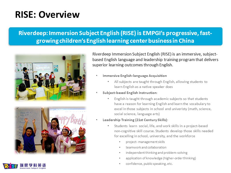 RISE: Overview Riverdeep: Immersion Subject English (RISE) is EMPGI's progressive, fast-growing children's English learning center business in China.