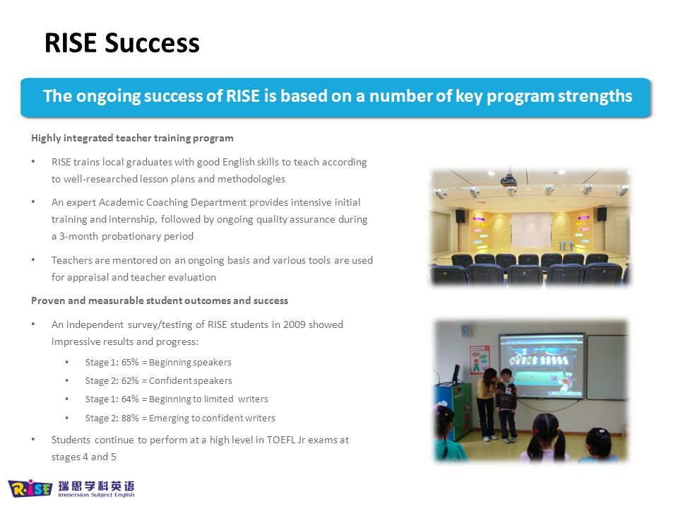 RISE Success The ongoing success of RISE is based on a number of key program strengths. Highly integrated teacher training program.