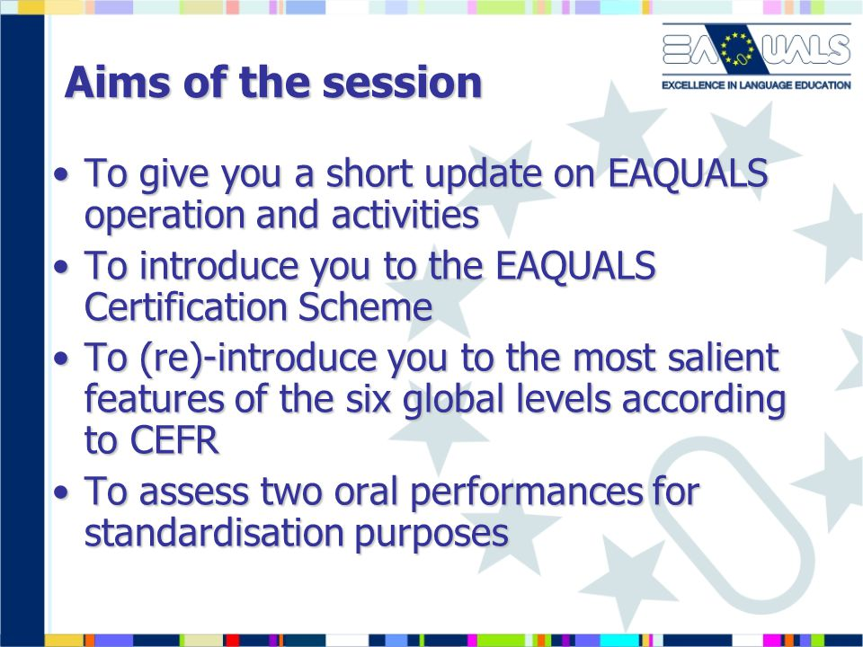 Aims of the session To give you a short update on EAQUALS operation and activities. To introduce you to the EAQUALS Certification Scheme.