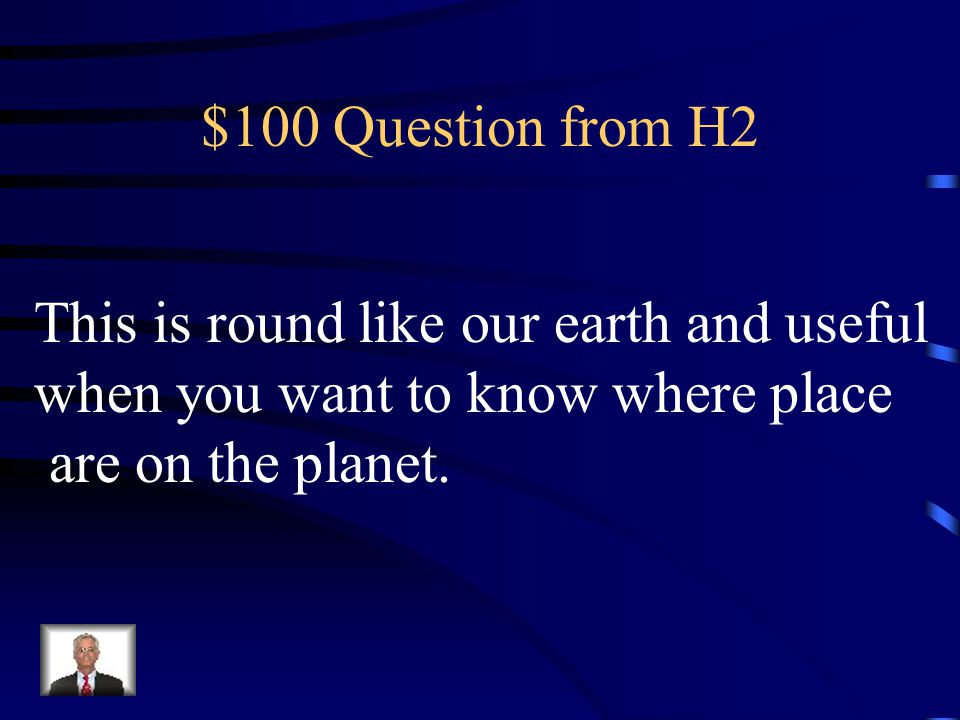 $100 Question from H2 This is round like our earth and useful.