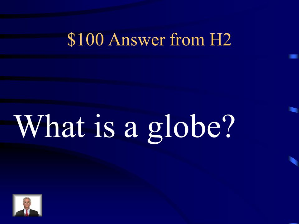 $100 Answer from H2 What is a globe