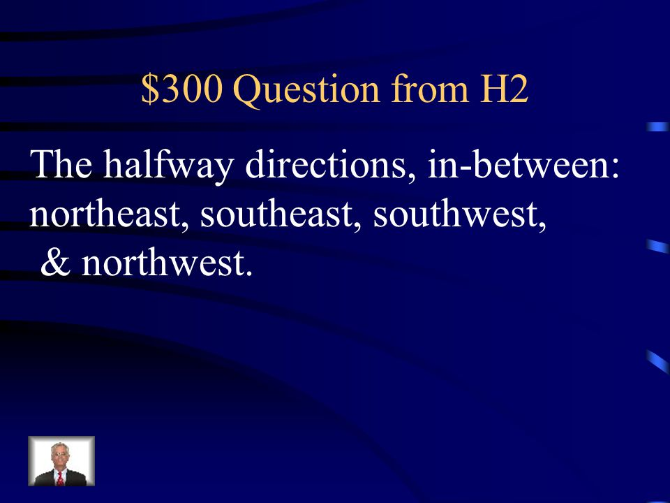 $300 Question from H2 The halfway directions, in-between: northeast, southeast, southwest, & northwest.