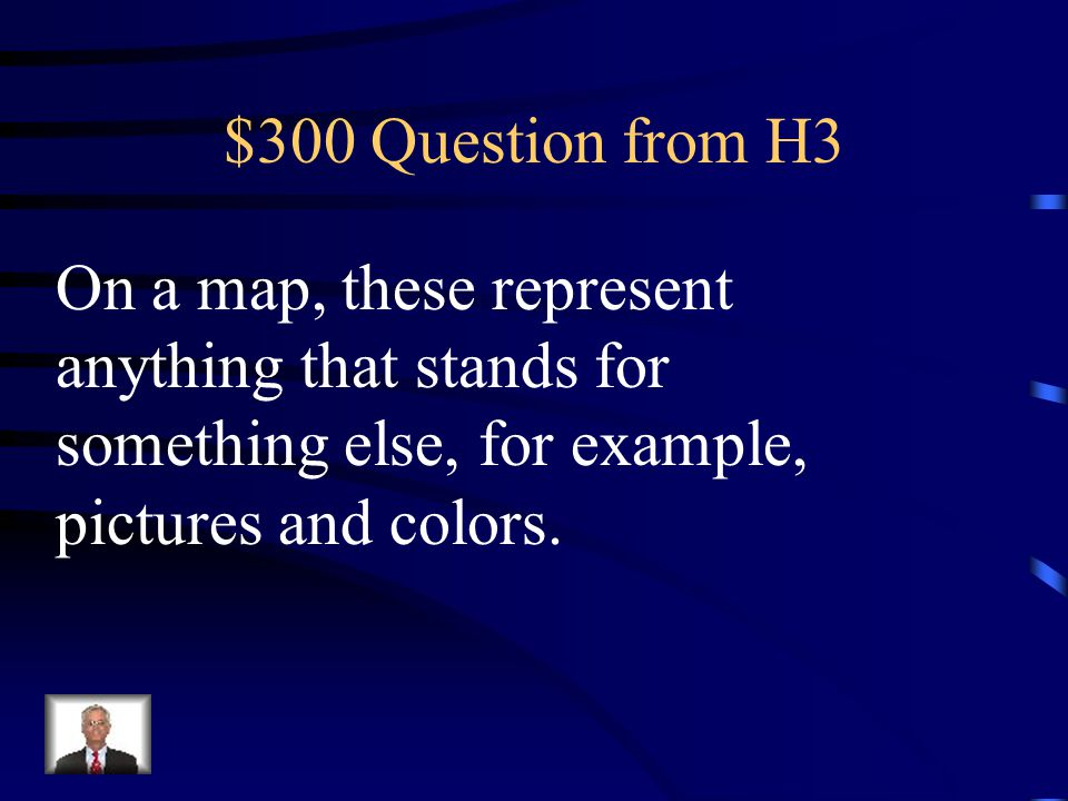 $300 Question from H3 On a map, these represent anything that stands for something else, for example, pictures and colors.