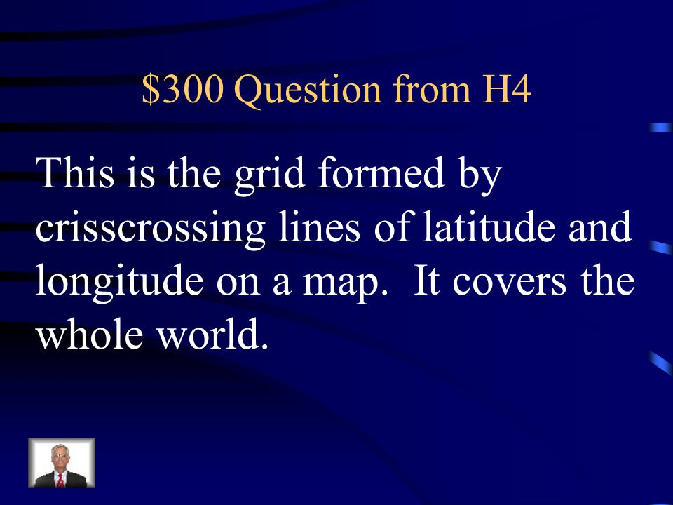 $300 Question from H4 This is the grid formed by crisscrossing lines of latitude and longitude on a map.