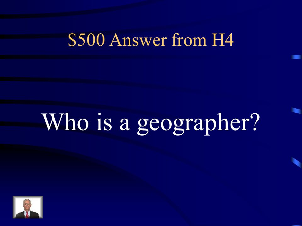 $500 Answer from H4 Who is a geographer