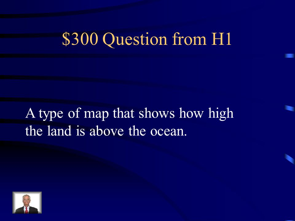 $300 Question from H1 A type of map that shows how high