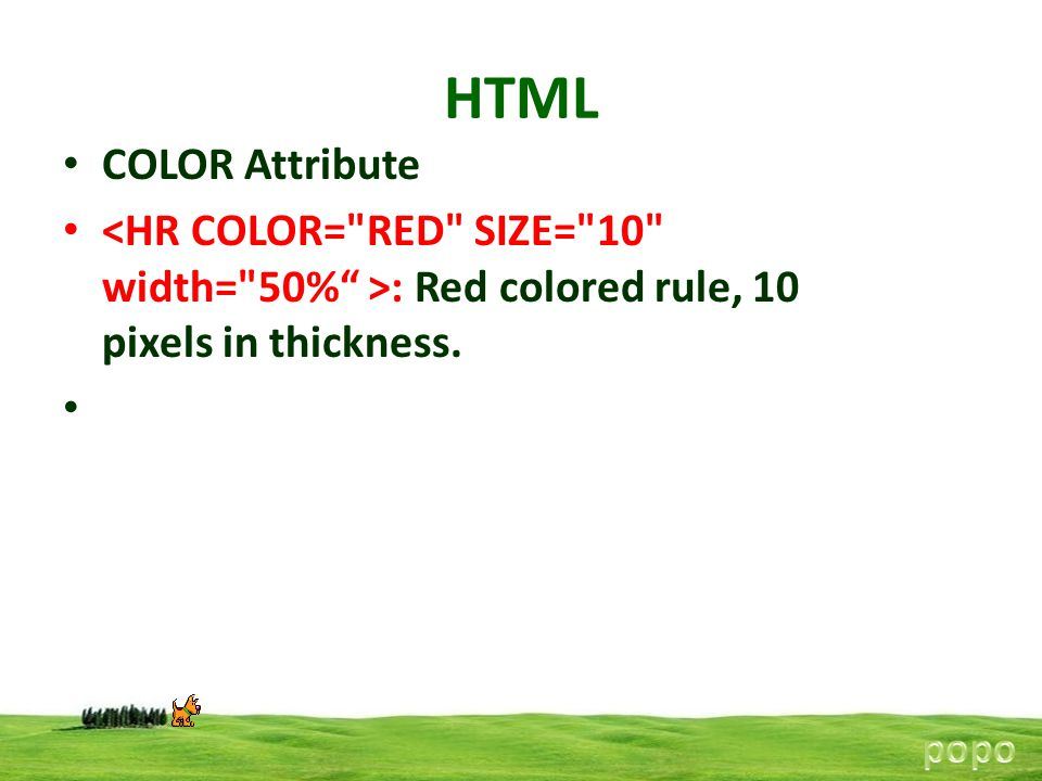 HTML COLOR Attribute. <HR COLOR= RED SIZE= 10 width= 50% >: Red colored rule, 10 pixels in thickness.