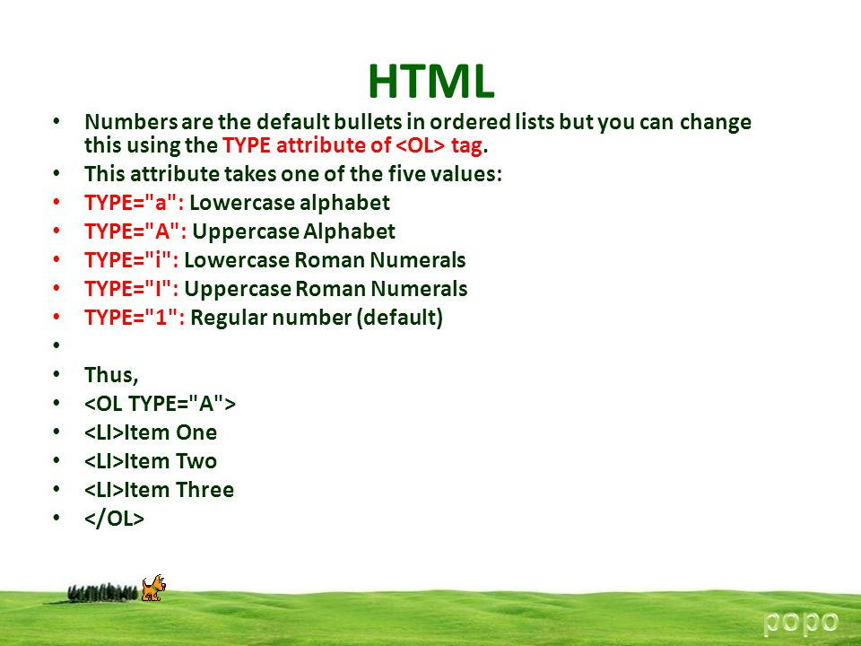HTML Numbers are the default bullets in ordered lists but you can change this using the TYPE attribute of <OL> tag.