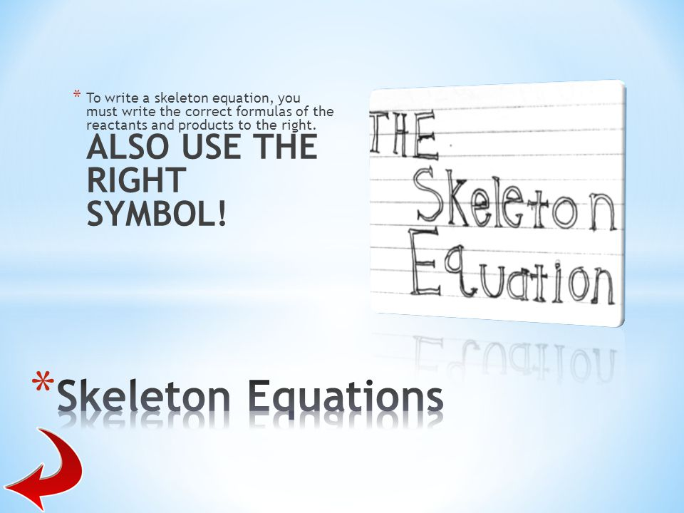 To write a skeleton equation, you must write the correct formulas of the reactants and products to the right. ALSO USE THE RIGHT SYMBOL!