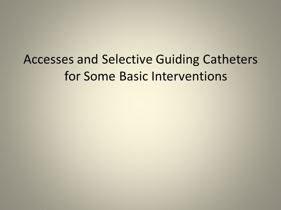 Accesses and Selective Guiding Catheters for Some Basic Interventions