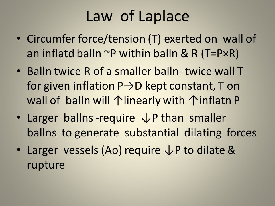 Law of Laplace Circumfer force/tension (T) exerted on wall of an inflatd balln ~P within balln & R (T=P×R)