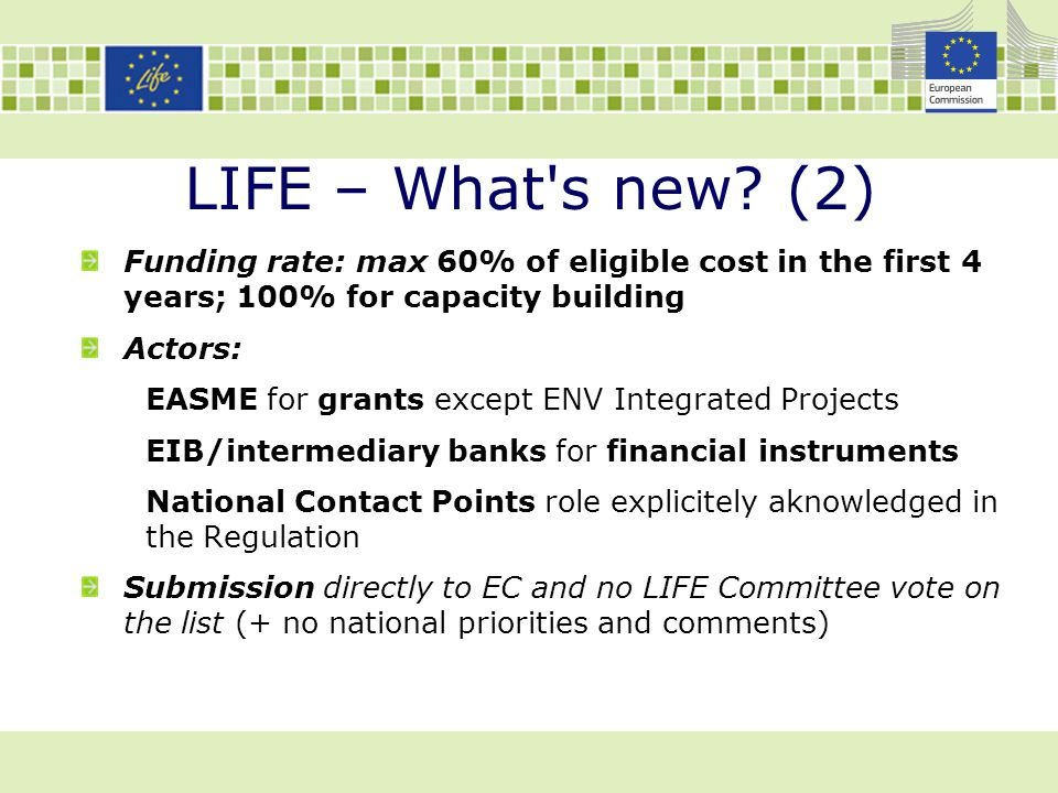 LIFE – What s new (2) Funding rate: max 60% of eligible cost in the first 4 years; 100% for capacity building.