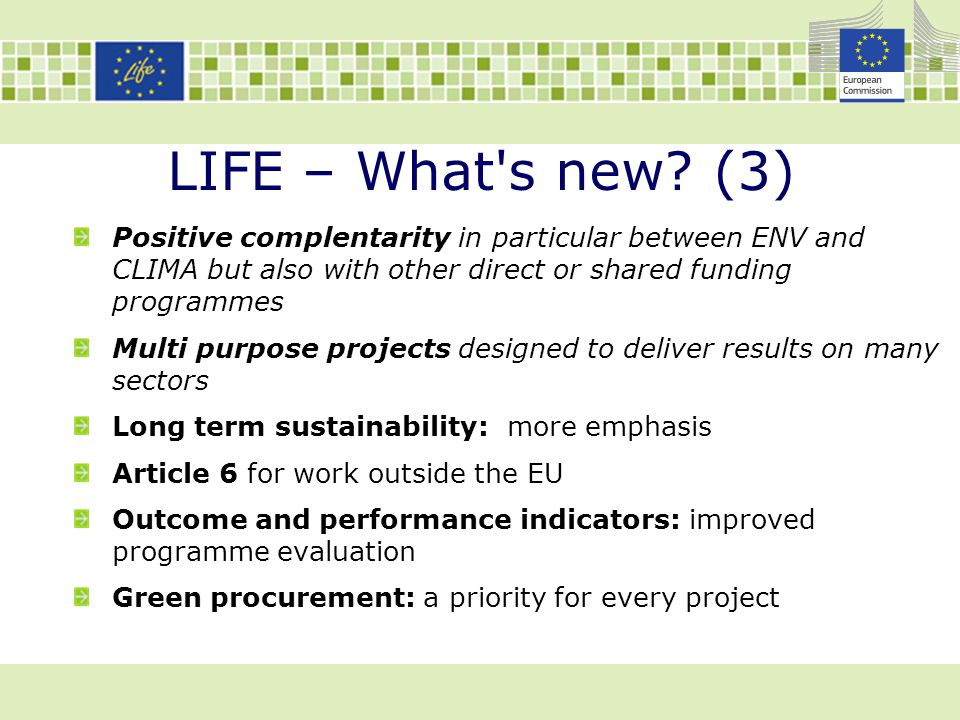 LIFE – What s new (3) Positive complentarity in particular between ENV and CLIMA but also with other direct or shared funding programmes.