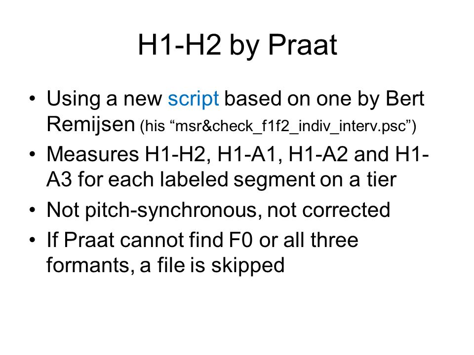 H1-H2 by Praat Using a new script based on one by Bert Remijsen (his msr&check_f1f2_indiv_interv.psc )