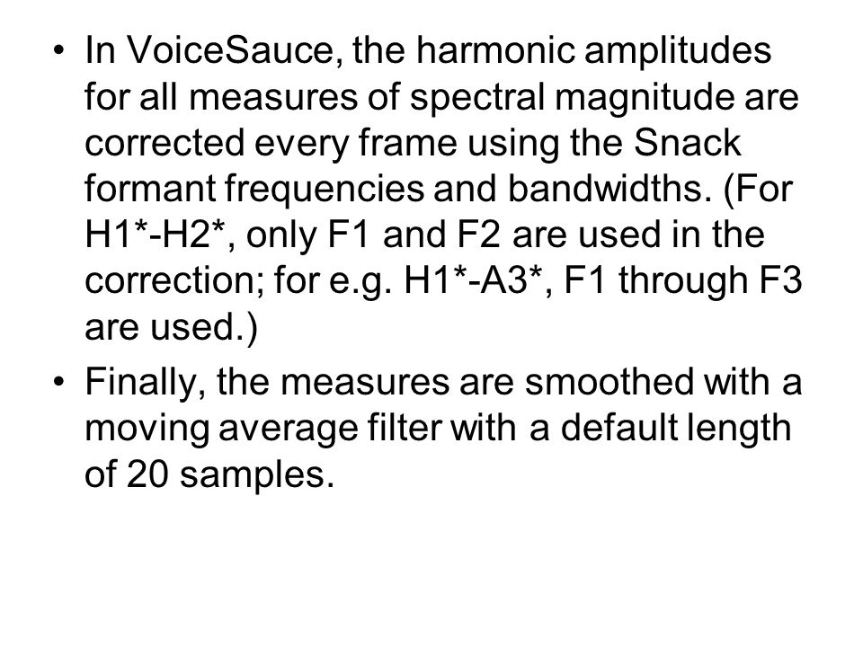 In VoiceSauce, the harmonic amplitudes for all measures of spectral magnitude are corrected every frame using the Snack formant frequencies and bandwidths. (For H1*-H2*, only F1 and F2 are used in the correction; for e.g. H1*-A3*, F1 through F3 are used.)