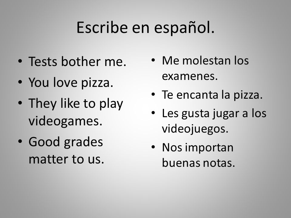 Escribe en español. Tests bother me. You love pizza.